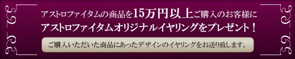 アストロファイタムの商品を15万円以上ご購入のお客様にアストロファイタムオリジナルイヤリングをプレゼント!
